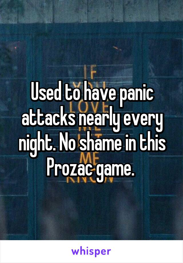 Used to have panic attacks nearly every night. No shame in this Prozac game.