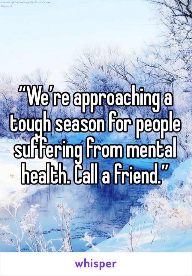 """""""We're approaching a tough season for people suffering from mental health. Call a friend."""""""