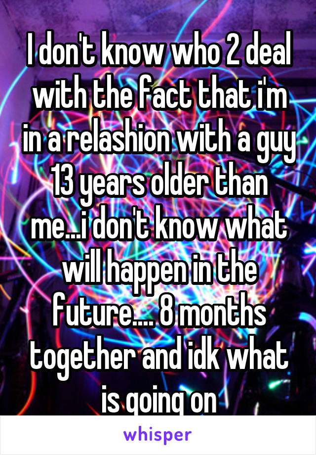 I don't know who 2 deal with the fact that i'm in a relashion with a guy 13 years older than me...i don't know what will happen in the future.... 8 months together and idk what is going on