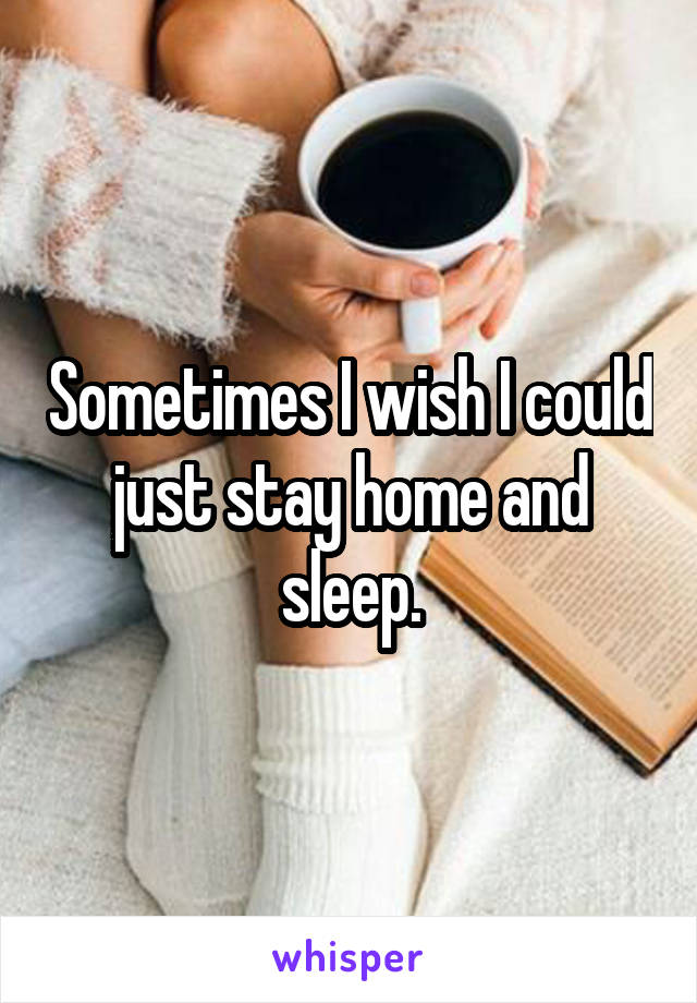 Sometimes I wish I could just stay home and sleep.