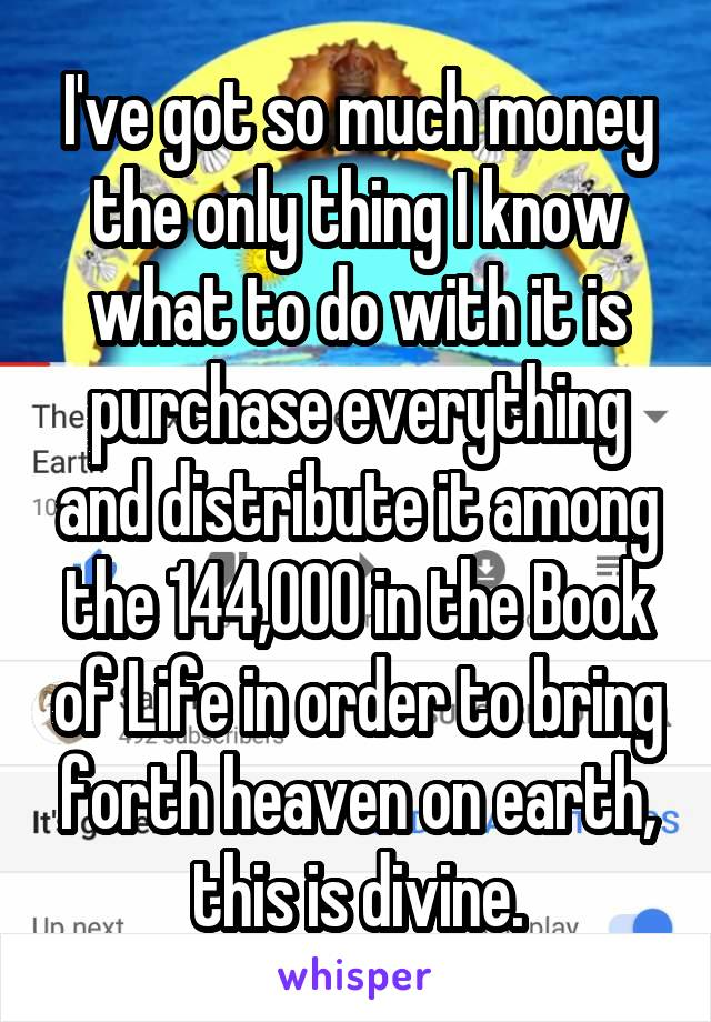 I've got so much money the only thing I know what to do with it is purchase everything and distribute it among the 144,000 in the Book of Life in order to bring forth heaven on earth, this is divine.