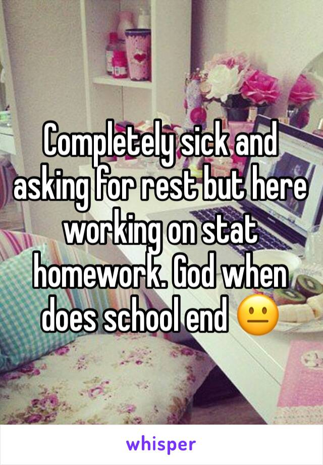 Completely sick and asking for rest but here working on stat homework. God when does school end 😐