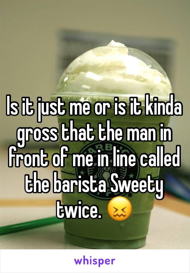 Is it just me or is it kinda gross that the man in front of me in line called the barista Sweety twice. 😖