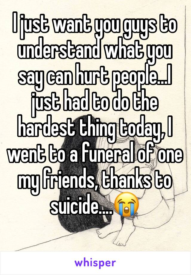 I just want you guys to understand what you say can hurt people...I just had to do the hardest thing today, I went to a funeral of one my friends, thanks to suicide....😭