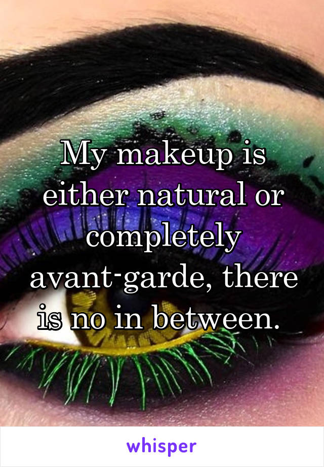 My makeup is either natural or completely avant-garde, there is no in between.