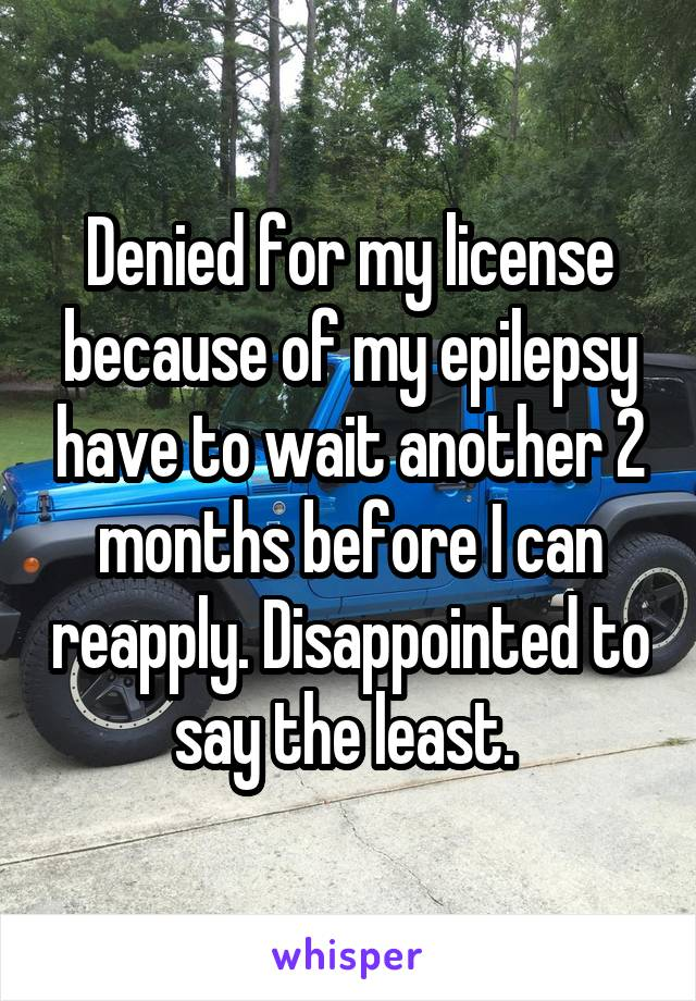 Denied for my license because of my epilepsy have to wait another 2 months before I can reapply. Disappointed to say the least.