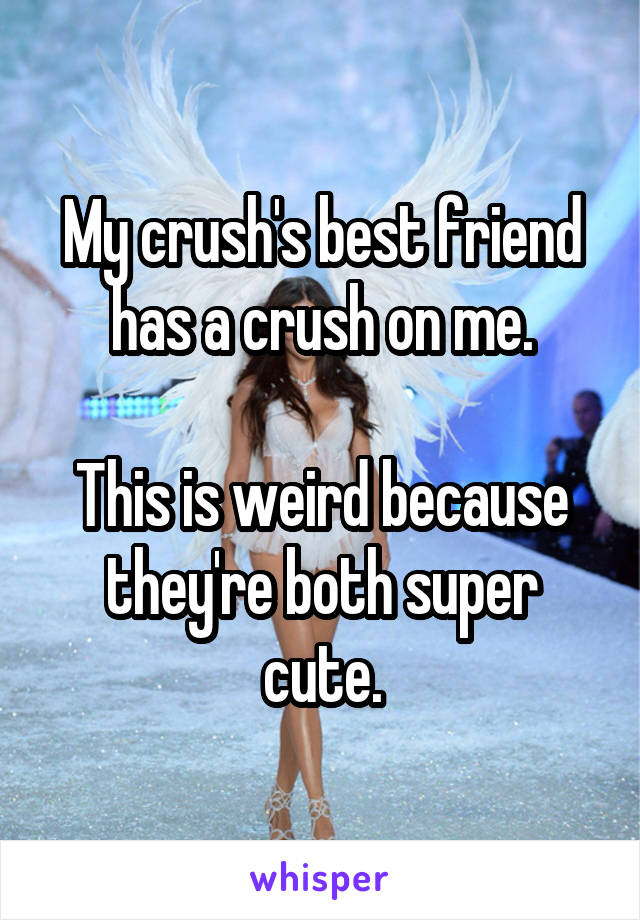 My crush's best friend has a crush on me.  This is weird because they're both super cute.