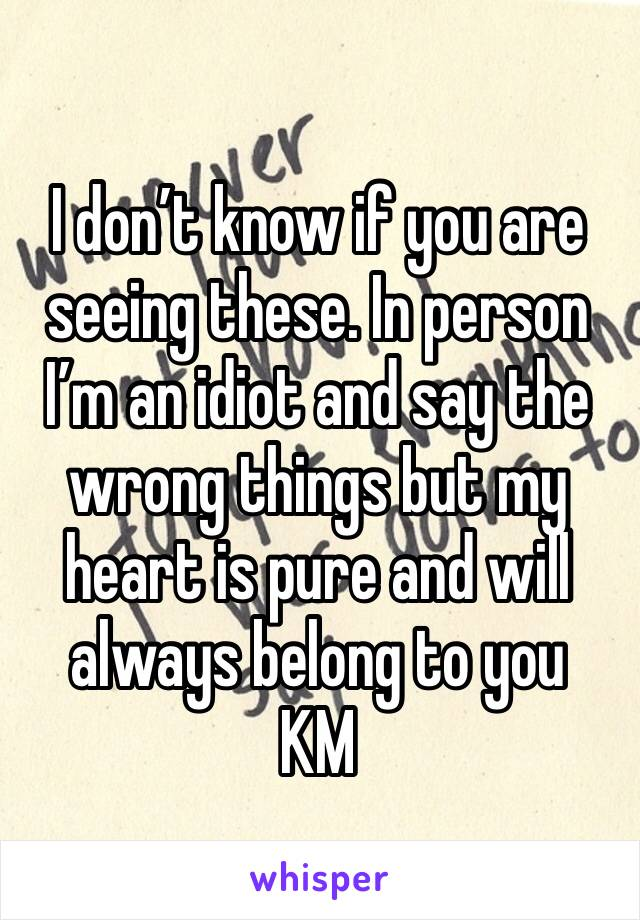 I don't know if you are seeing these. In person I'm an idiot and say the wrong things but my heart is pure and will always belong to you KM