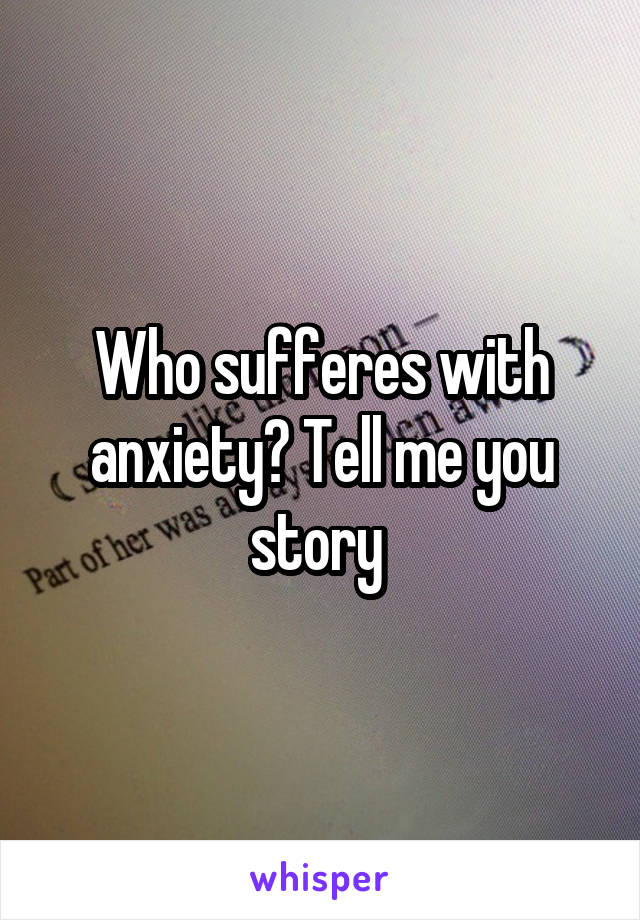 Who sufferes with anxiety? Tell me you story