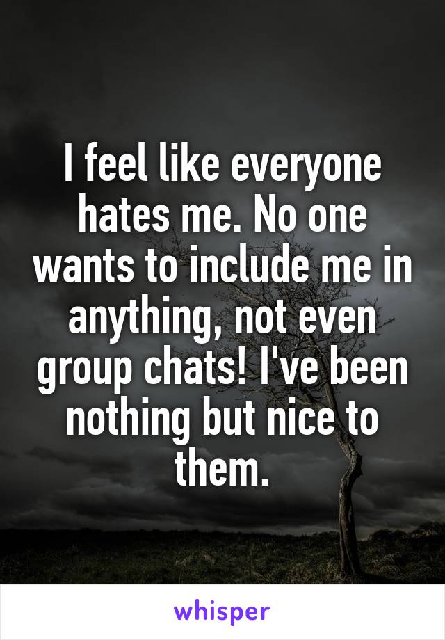 I feel like everyone hates me. No one wants to include me in anything, not even group chats! I've been nothing but nice to them.