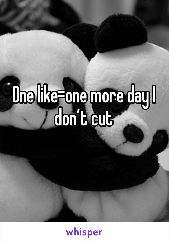 One like=one more day I don't cut