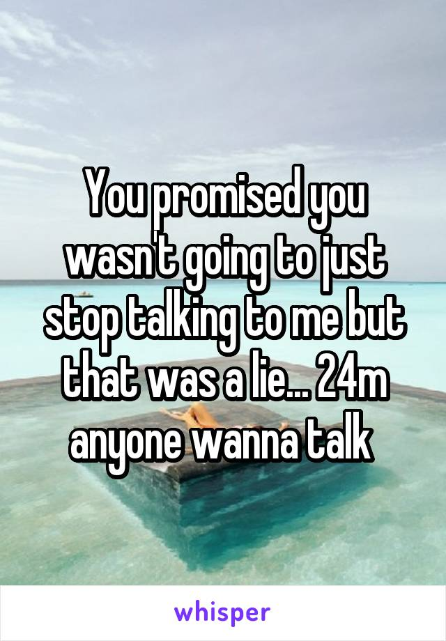 You promised you wasn't going to just stop talking to me but that was a lie... 24m anyone wanna talk