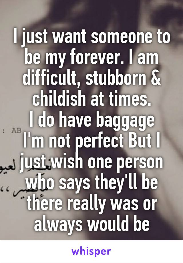 I just want someone to be my forever. I am difficult, stubborn & childish at times. I do have baggage I'm not perfect But I just wish one person who says they'll be there really was or always would be