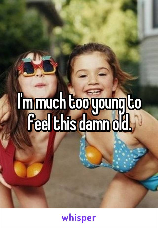 I'm much too young to feel this damn old.