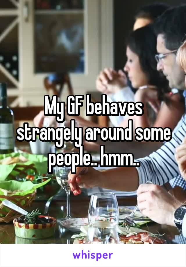 My GF behaves strangely around some people.. hmm..