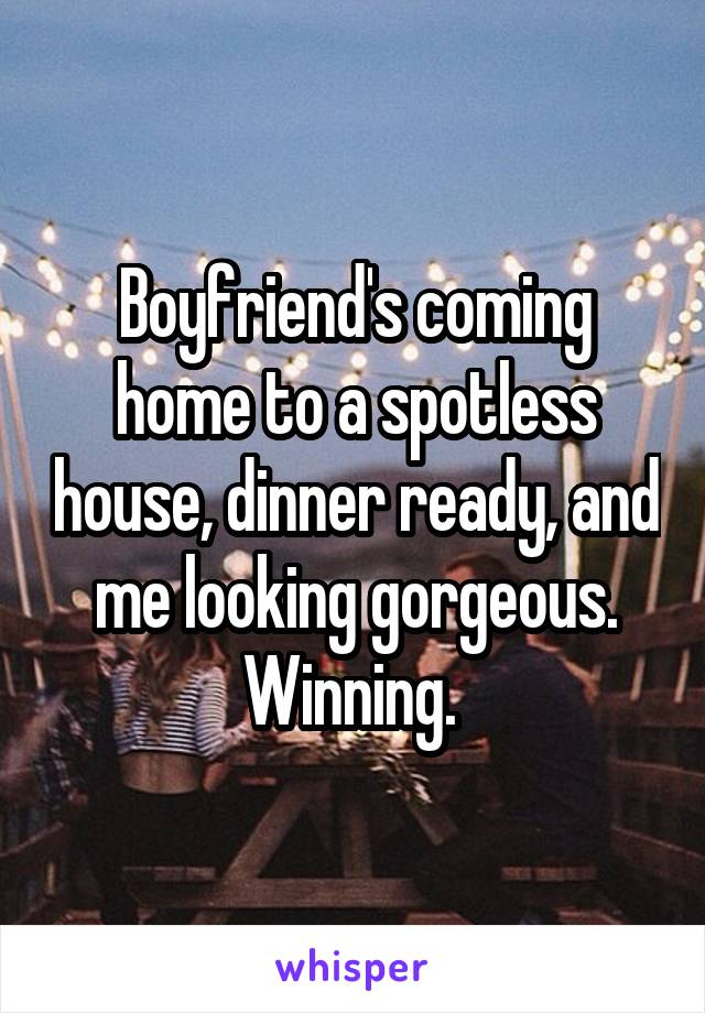 Boyfriend's coming home to a spotless house, dinner ready, and me looking gorgeous. Winning.