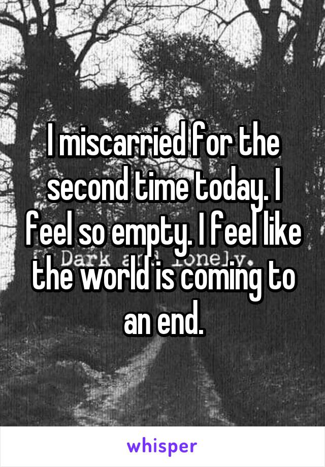 I miscarried for the second time today. I feel so empty. I feel like the world is coming to an end.