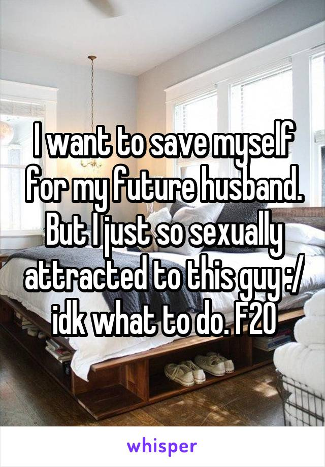 I want to save myself for my future husband. But I just so sexually attracted to this guy :/ idk what to do. F20