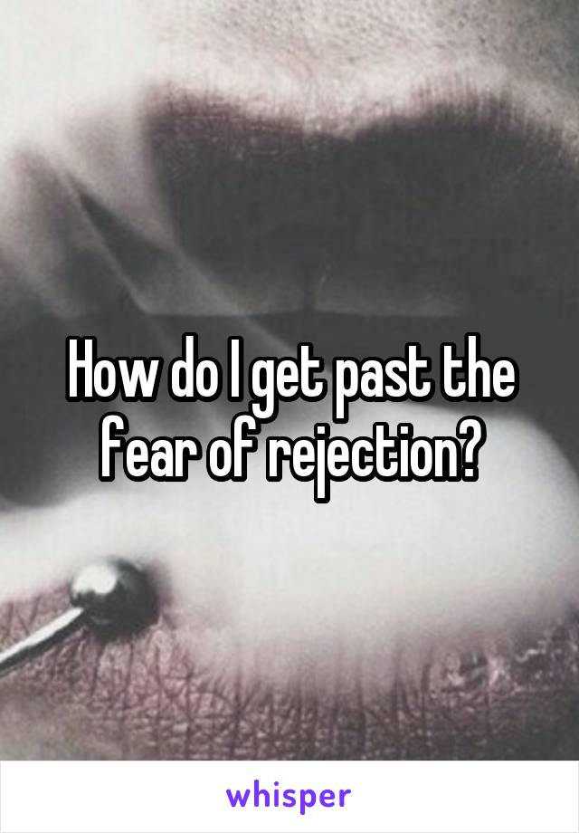 How do I get past the fear of rejection?