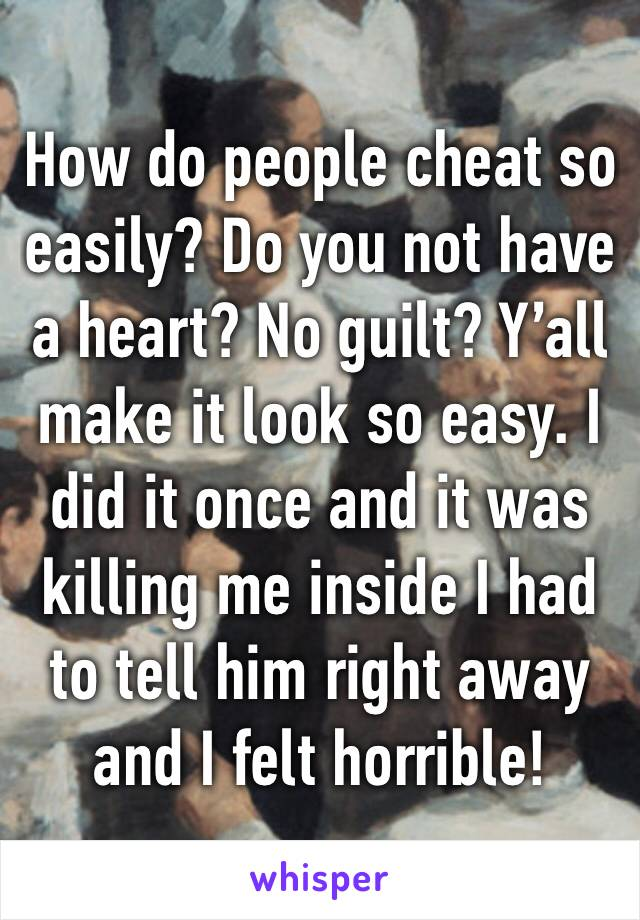 How do people cheat so easily? Do you not have a heart? No guilt? Y'all make it look so easy. I did it once and it was killing me inside I had to tell him right away and I felt horrible!