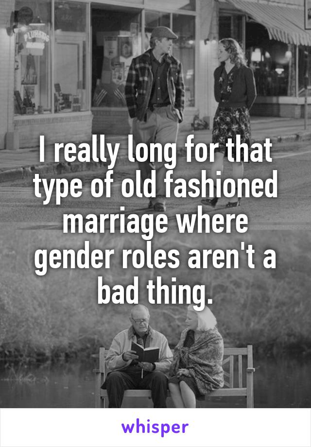 I really long for that type of old fashioned marriage where gender roles aren't a bad thing.