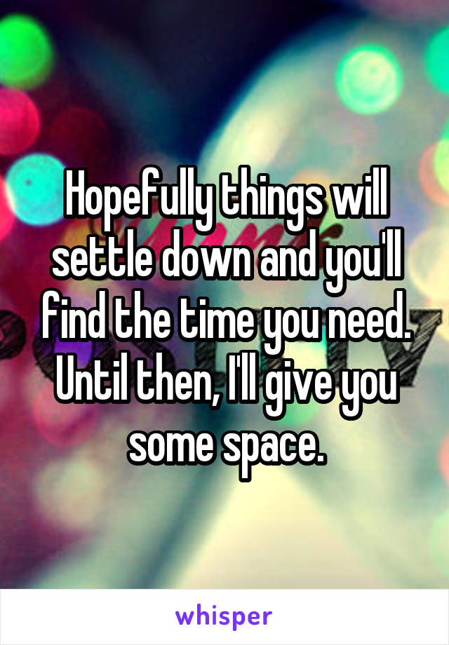 Hopefully things will settle down and you'll find the time you need. Until then, I'll give you some space.