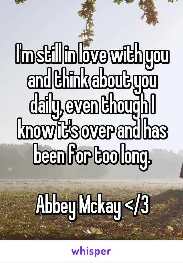 I'm still in love with you and think about you daily, even though I know it's over and has been for too long.  Abbey Mckay </3