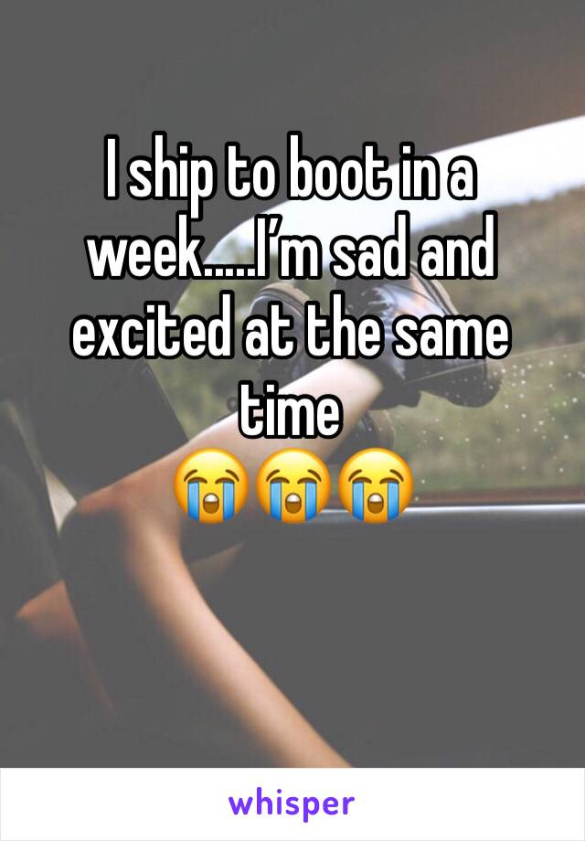 I ship to boot in a week.....I'm sad and excited at the same time  😭😭😭