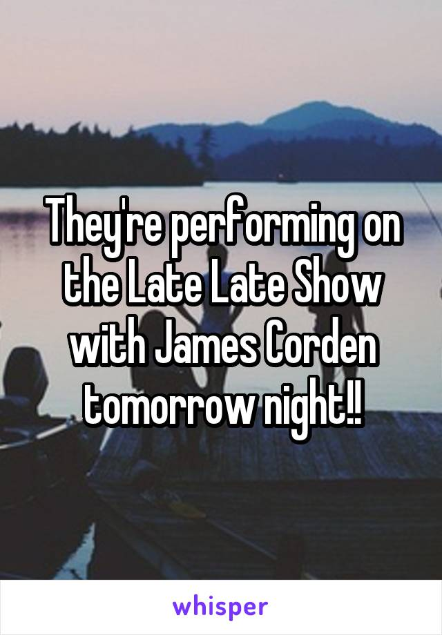 They're performing on the Late Late Show with James Corden tomorrow night!!