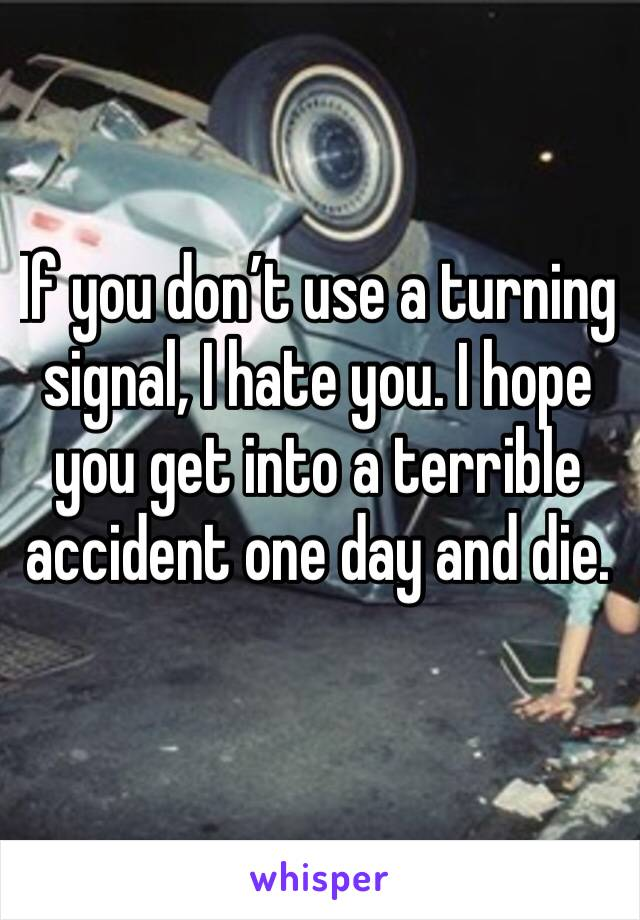If you don't use a turning  signal, I hate you. I hope you get into a terrible accident one day and die.