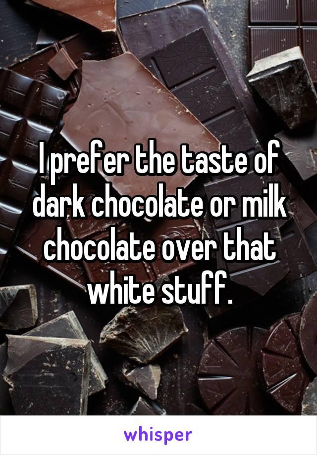 I prefer the taste of dark chocolate or milk chocolate over that white stuff.