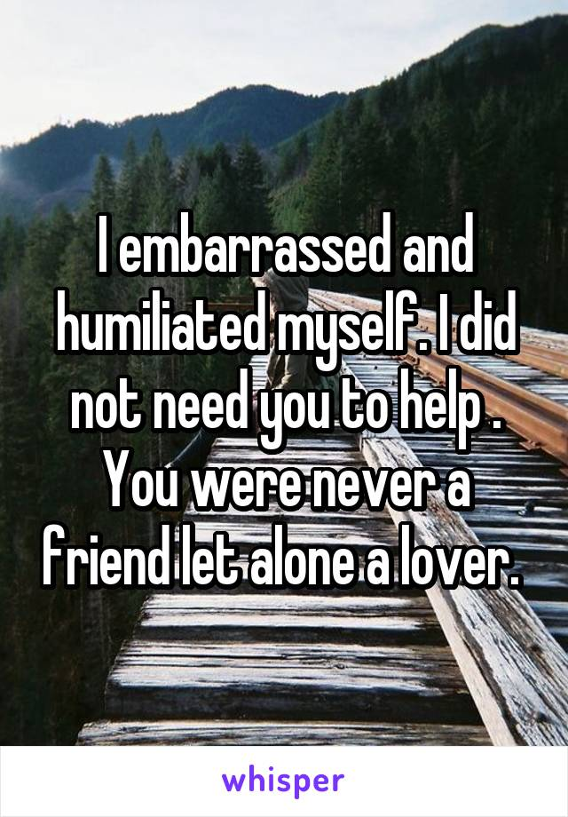 I embarrassed and humiliated myself. I did not need you to help . You were never a friend let alone a lover.