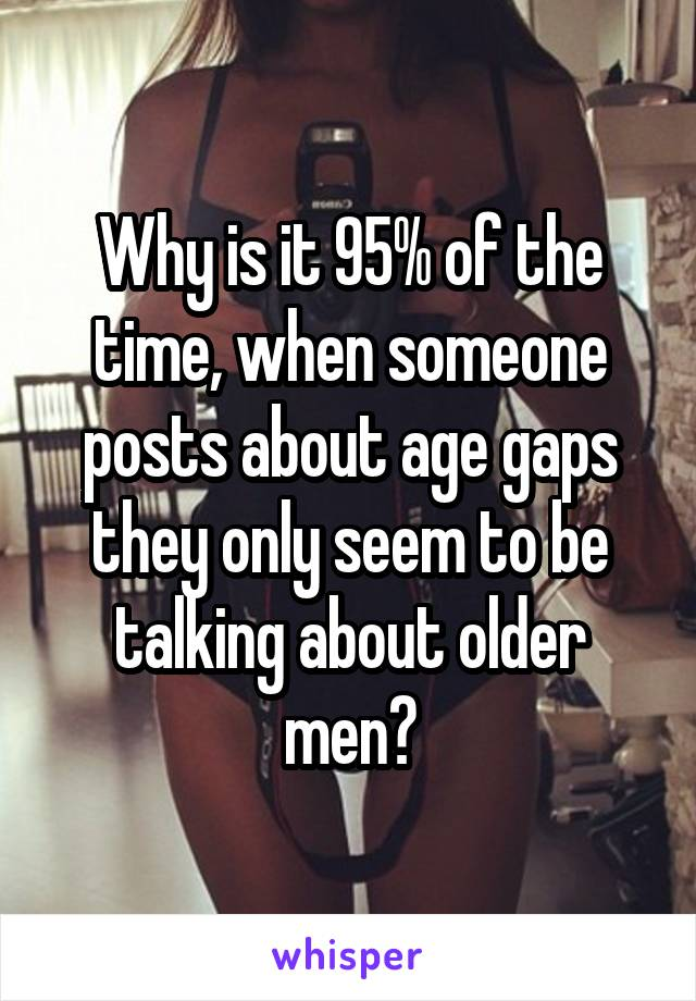Why is it 95% of the time, when someone posts about age gaps they only seem to be talking about older men?