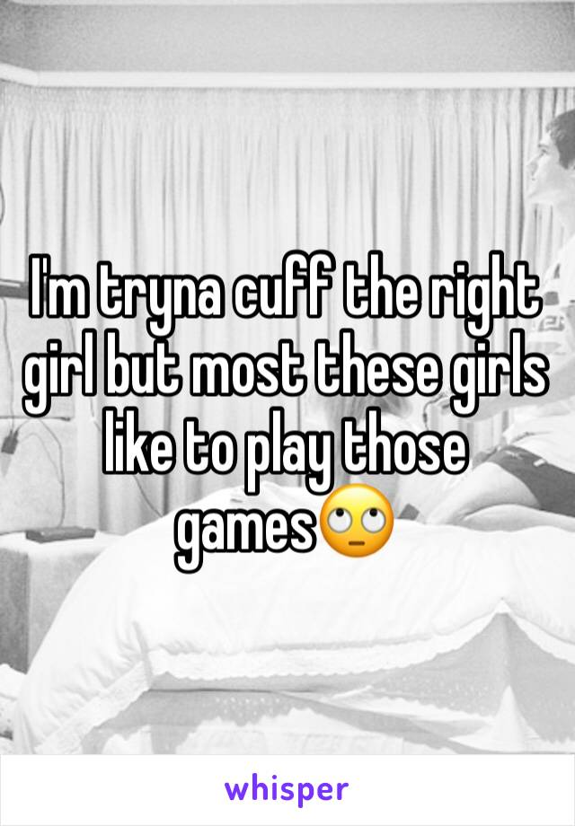 I'm tryna cuff the right girl but most these girls like to play those games🙄