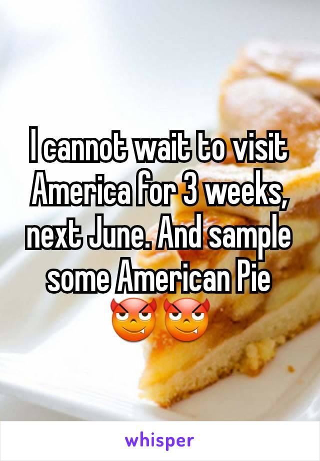 I cannot wait to visit America for 3 weeks, next June. And sample some American Pie 😈😈