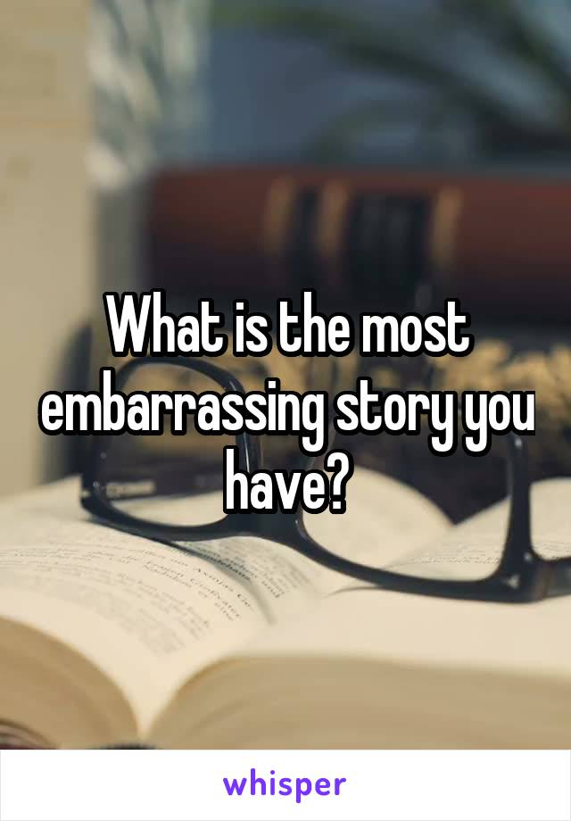 What is the most embarrassing story you have?