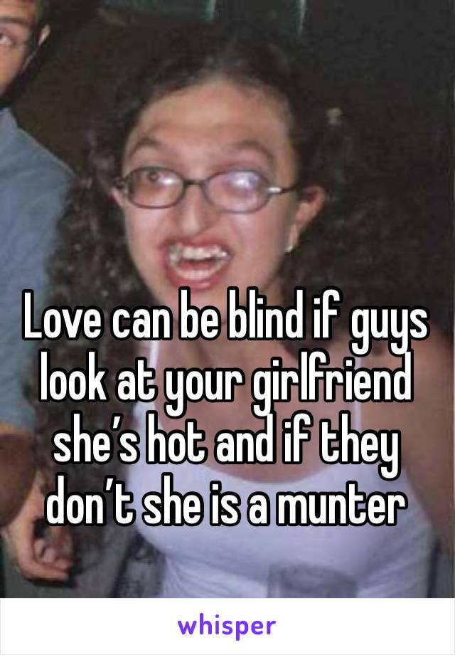 Love can be blind if guys look at your girlfriend she's hot and if they don't she is a munter
