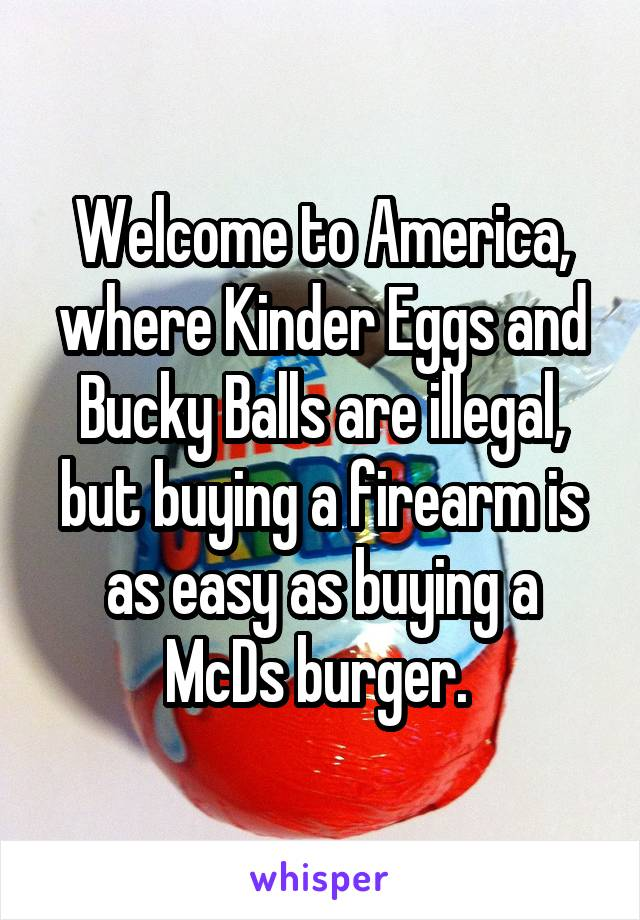 Welcome to America, where Kinder Eggs and Bucky Balls are illegal, but buying a firearm is as easy as buying a McDs burger.