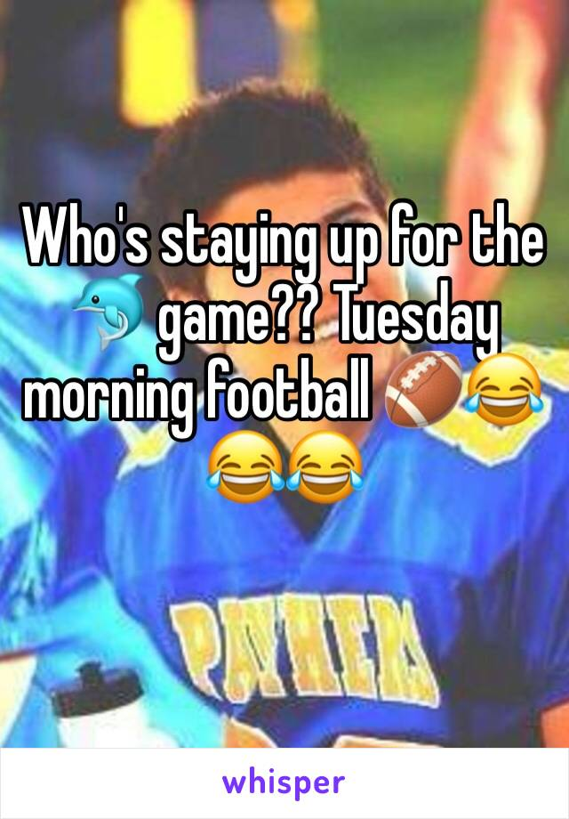 Who's staying up for the 🐬 game?? Tuesday morning football 🏈😂😂😂