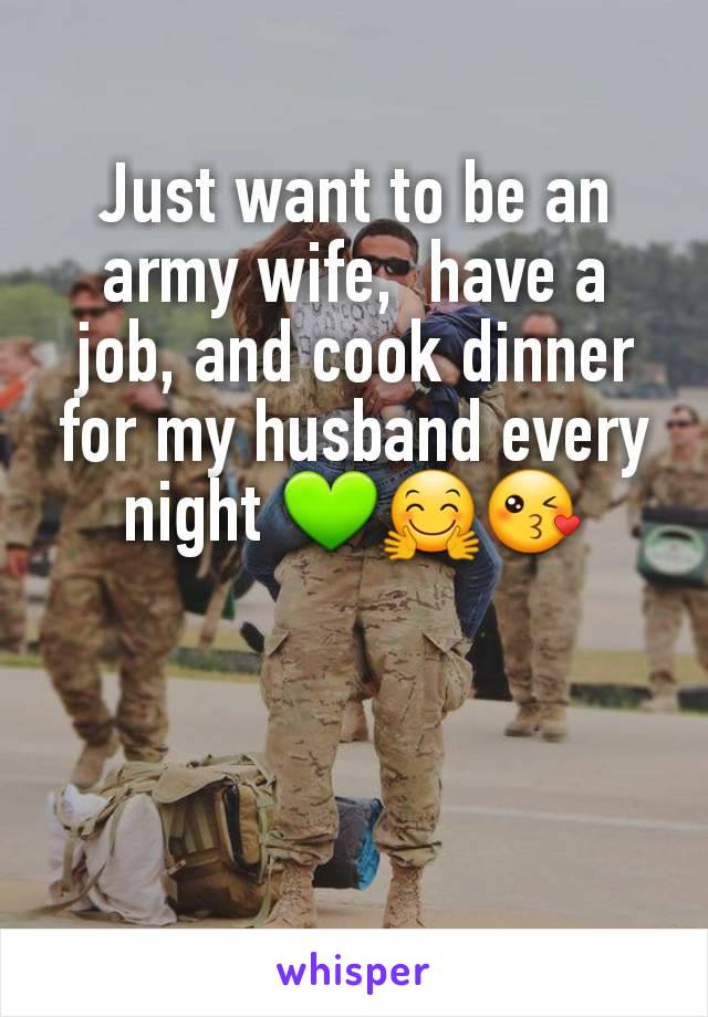 Just want to be an army wife,  have a job, and cook dinner for my husband every night 💚🤗😘