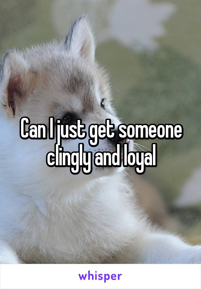 Can I just get someone clingly and loyal