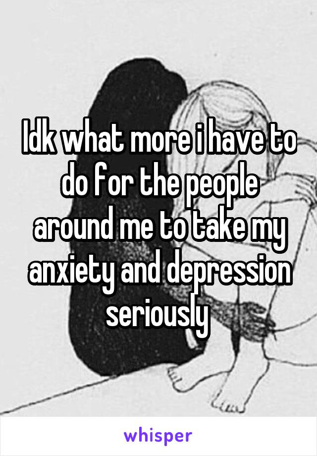 Idk what more i have to do for the people around me to take my anxiety and depression seriously