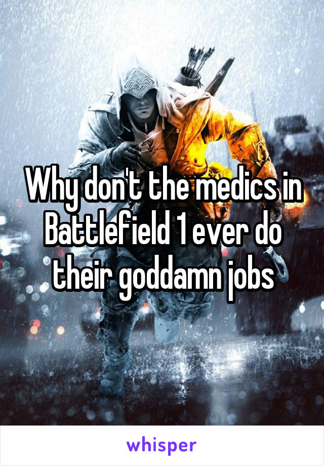 Why don't the medics in Battlefield 1 ever do their goddamn jobs