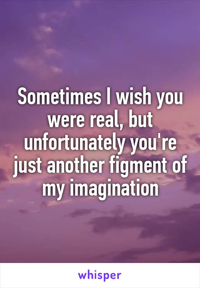Sometimes I wish you were real, but unfortunately you're just another figment of my imagination