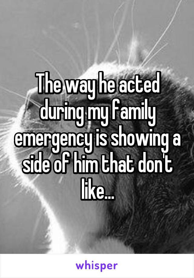 The way he acted during my family emergency is showing a side of him that don't like...