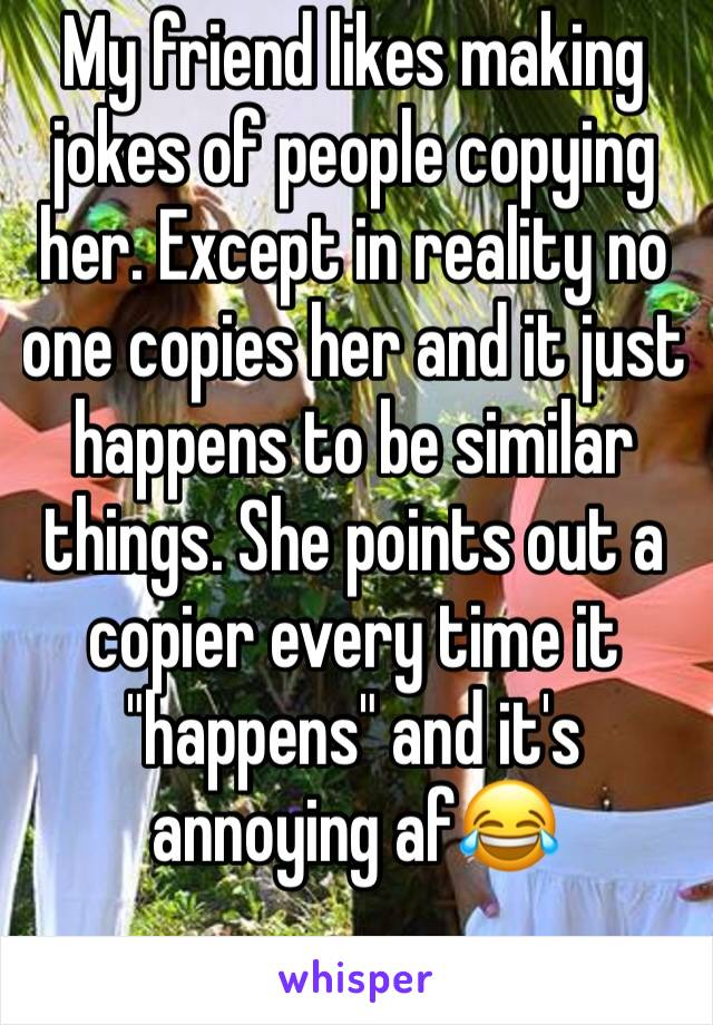 "My friend likes making jokes of people copying her. Except in reality no one copies her and it just happens to be similar things. She points out a copier every time it ""happens"" and it's annoying af😂"