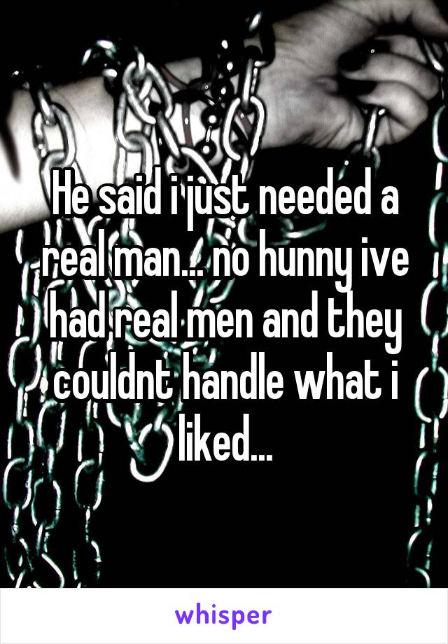 He said i just needed a real man... no hunny ive had real men and they couldnt handle what i liked...