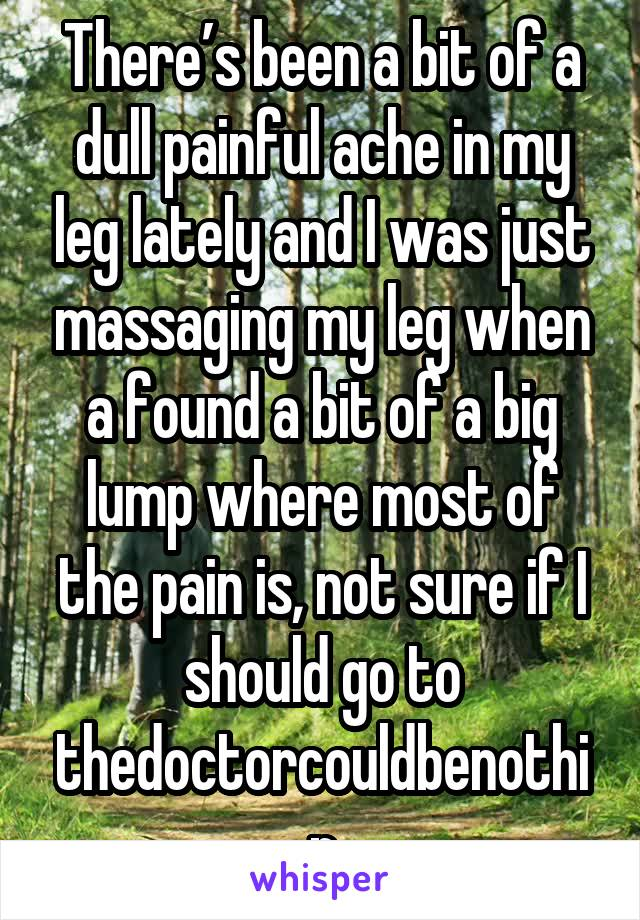 There's been a bit of a dull painful ache in my leg lately and I was just massaging my leg when a found a bit of a big lump where most of the pain is, not sure if I should go to thedoctorcouldbenothin