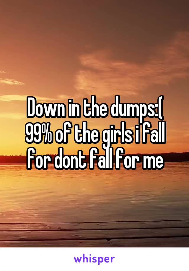 Down in the dumps:( 99% of the girls i fall for dont fall for me