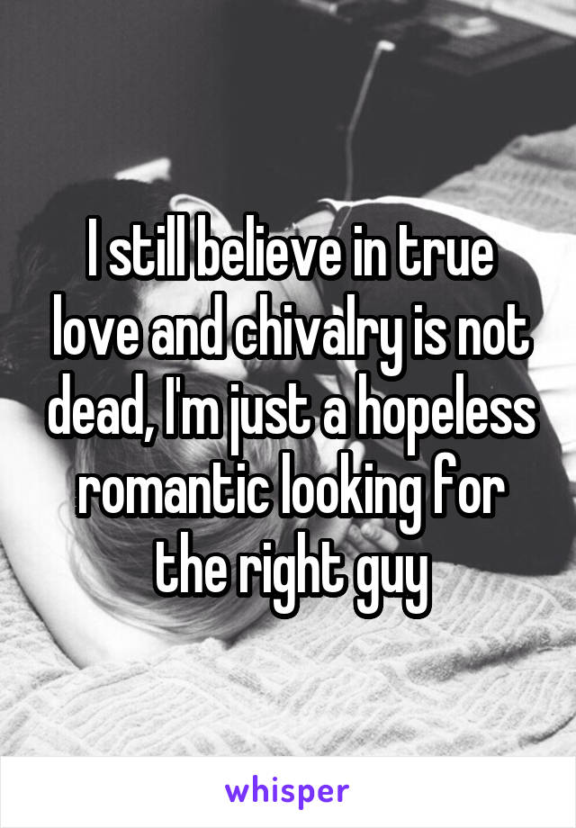 I still believe in true love and chivalry is not dead, I'm just a hopeless romantic looking for the right guy